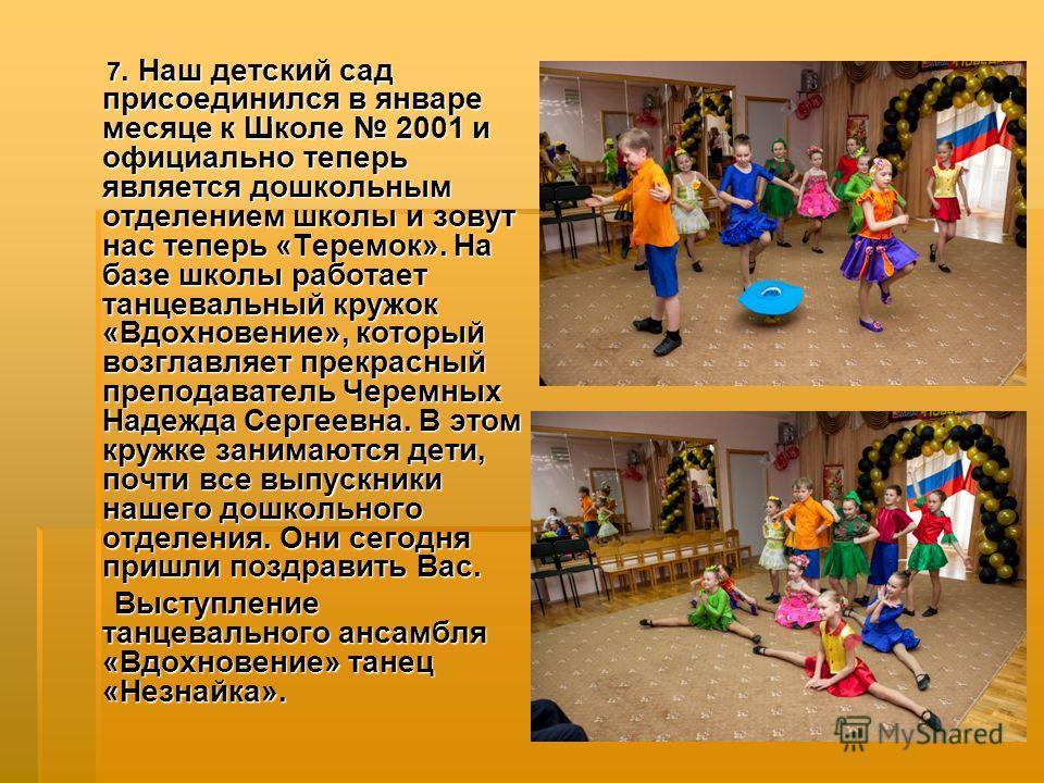 7. Наш детский сад присоединился в январе месяце к Школе 2001 и официально теперь является дошкольным отделением школы и зовут нас теперь «Теремок». На базе школы работает танцевальный кружок «Вдохновение», который возглавляет прекрасный преподавател