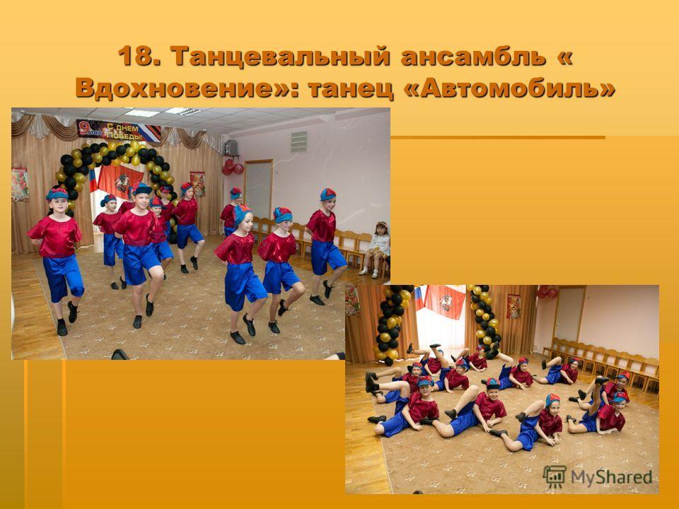 18. Танцевальный ансамбль « Вдохновение»: танец «Автомобиль»