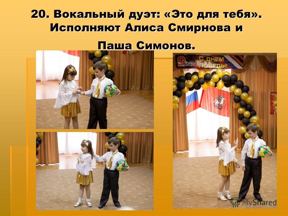 20. Вокальный дуэт: «Это для тебя». Исполняют Алиса Смирнова и Паша Симонов.