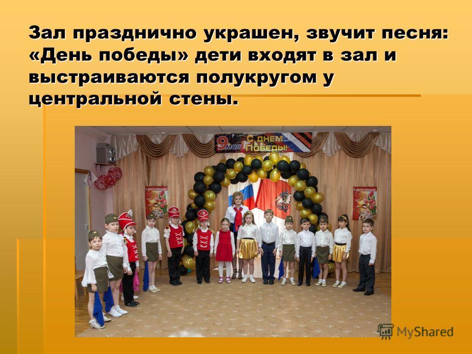 Зал празднично украшен, звучит песня: «День победы» дети входят в зал и выстраиваются полукругом у центральной стены.