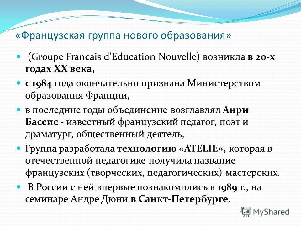 «Французская группа нового образования» (Groupe Francais d'Education Nouvelle) возникла в 20-х годах ХХ века, с 1984 года окончательно признана Министерством образования Франции, в последние годы объединение возглавлял Анри Бассис - известный француз