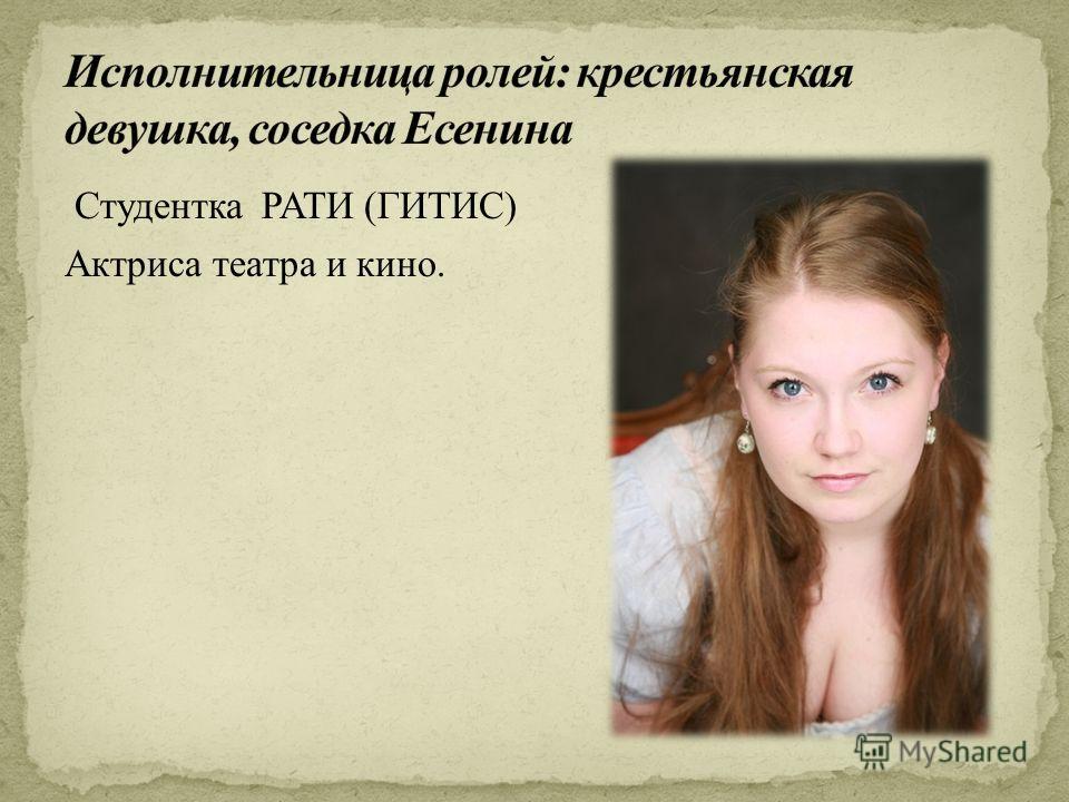 Студентка РАТИ (ГИТИС) Актриса театра и кино.