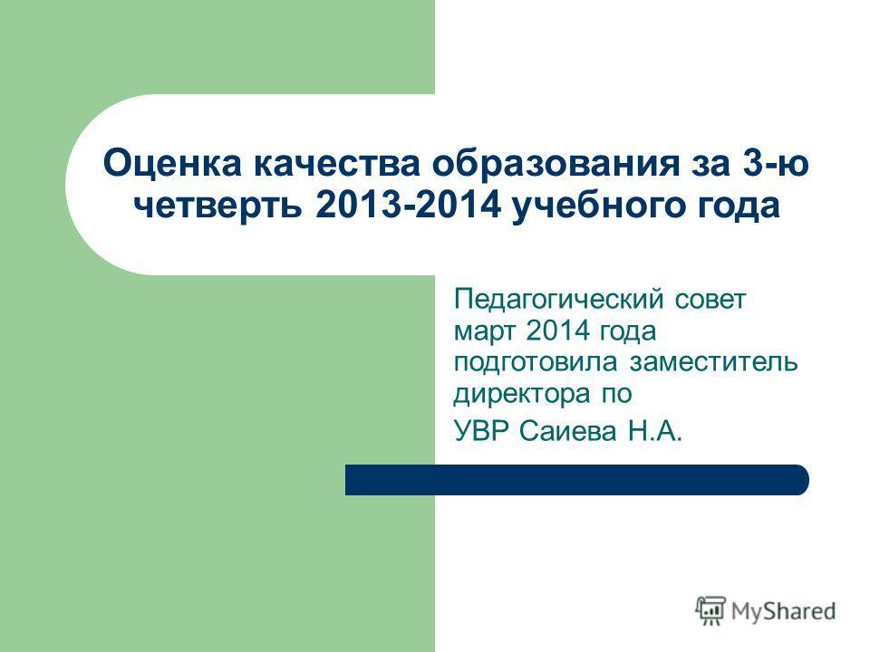 Оценка качества образования за 3-ю четверть 2013-2014 учебного года Педагогический совет март 2014 года подготовила заместитель директора по УВР Саиева Н.А.