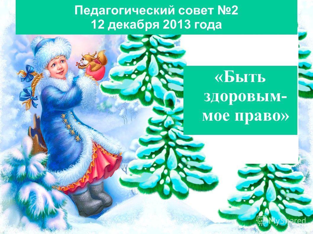 Педагогический совет 2 12 декабря 2013 года «Быть здоровым- мое право»