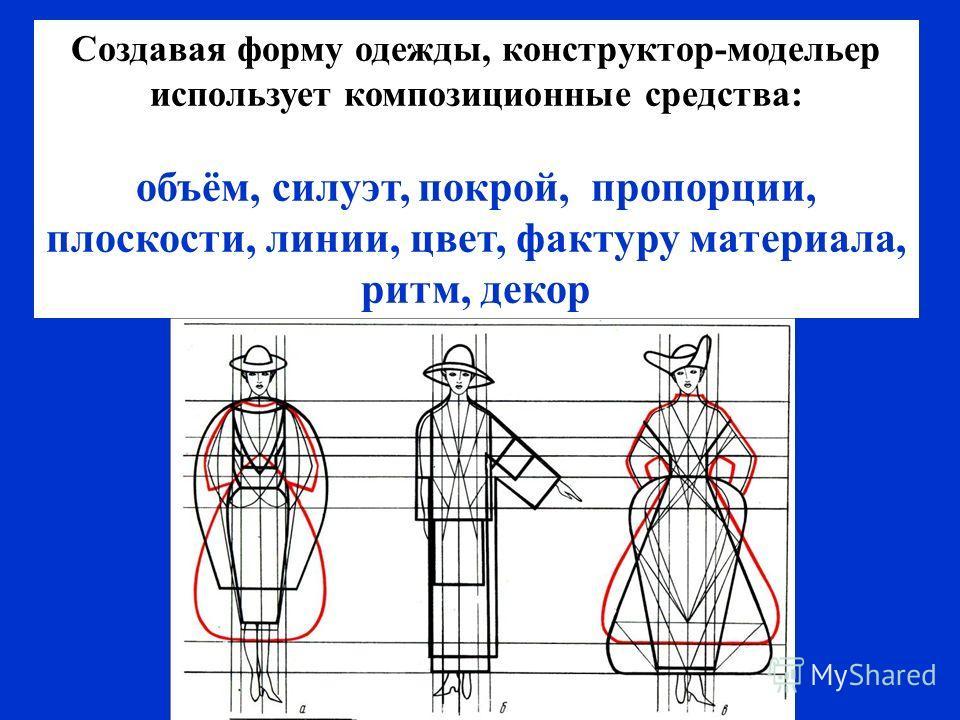 Создавая форму одежды, конструктор-модельер использует композиционные средства: объём, силуэт, покрой, пропорции, плоскости, линии, цвет, фактуру материала, ритм, декор