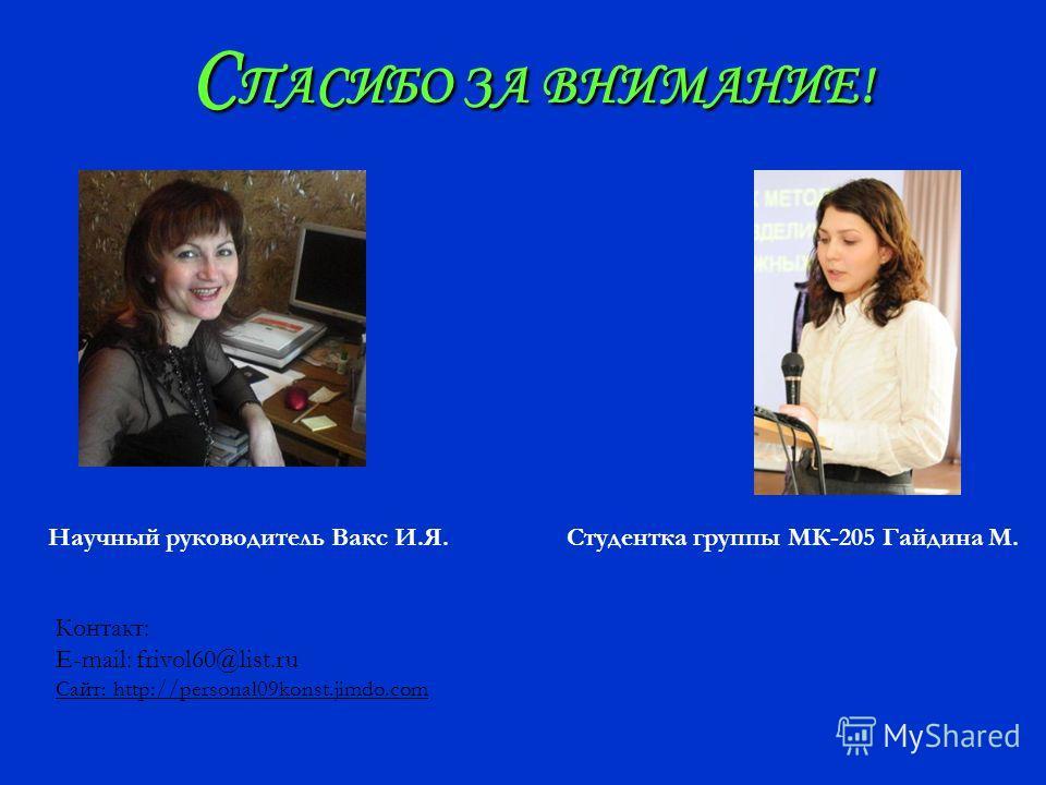 С ПАСИБО ЗА ВНИМАНИЕ! Научный руководитель Вакс И.Я.Студентка группы МК-205 Гайдина М. Контакт: E-mail: frivol60@list.ru Сайт: http://personal09konst.jimdo.com