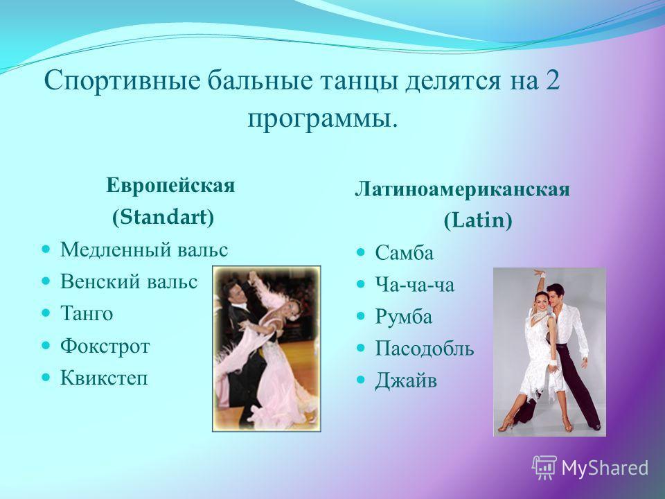 Спортивные бальные танцы делятся на 2 программы. Европейская (Standart) Медленный вальс Венский вальс Танго Фокстрот Квикстеп Латиноамериканская (Latin) Самба Ча - ча - ча Румба Пасодобль Джайв