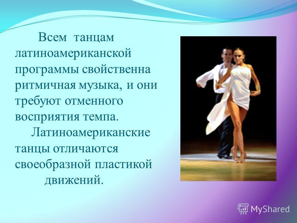 Всем танцам латиноамериканской программы свойственна ритмичная музыка, и они требуют отменного восприятия темпа. Латиноамериканские танцы отличаются своеобразной пластикой движений.