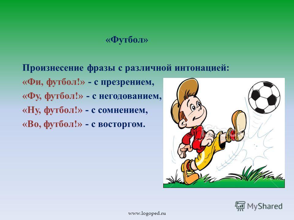 « Футбол » Произнесение фразы с различной интонацией : « Фи, футбол !» - с презрением, « Фу, футбол !» - с негодованием, « Ну, футбол !» - с сомнением, « Во, футбол !» - с восторгом. www.logoped.ru