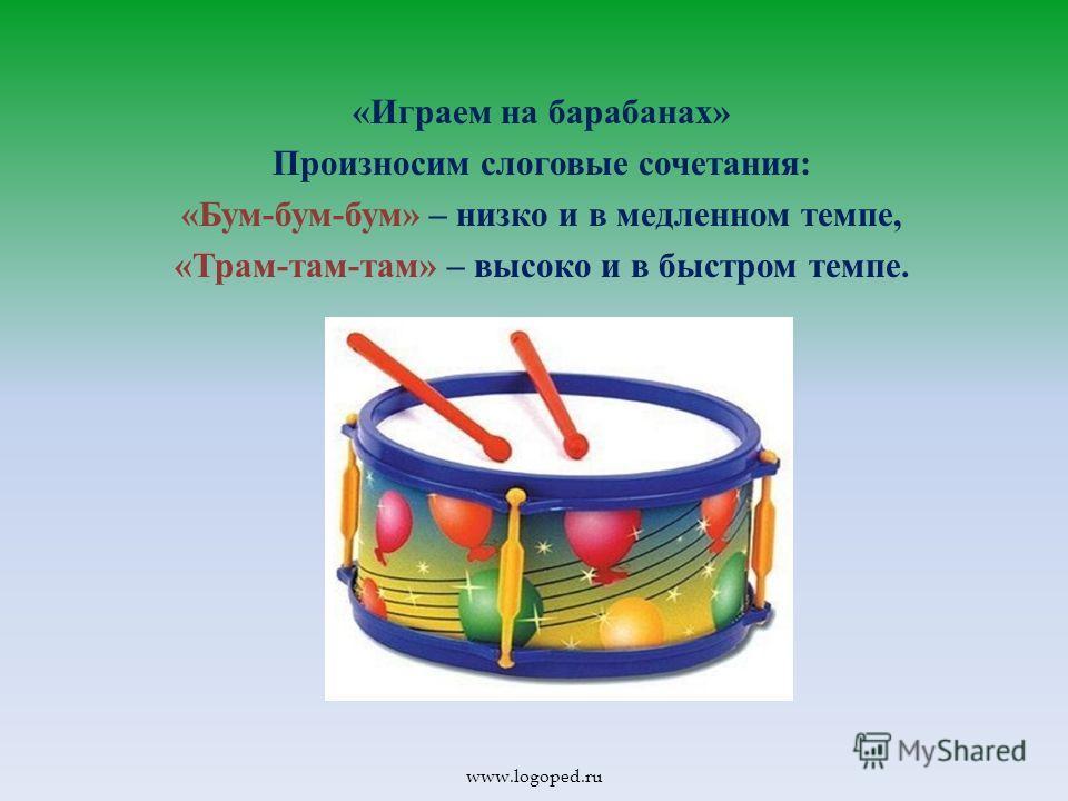 « Играем на барабанах » Произносим слоговые сочетания : « Бум - бум - бум » – низко и в медленном темпе, « Трам - там - там » – высоко и в быстром темпе. www.logoped.ru