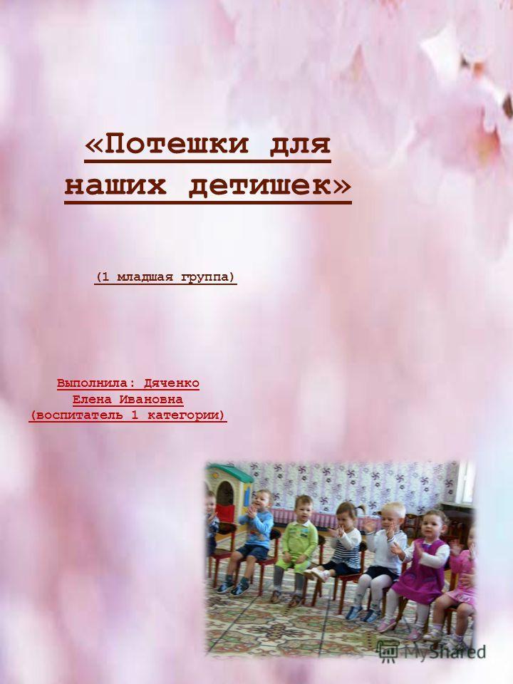 «Потешки для наших детишек» Выполнила: Дяченко Елена Ивановна (воспитатель 1 категории) (1 младшая группа)