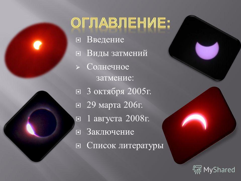 Введение Виды затмений Солнечное затмение : 3 октября 2005 г. 29 марта 206 г. 1 августа 2008 г. Заключение Список литературы