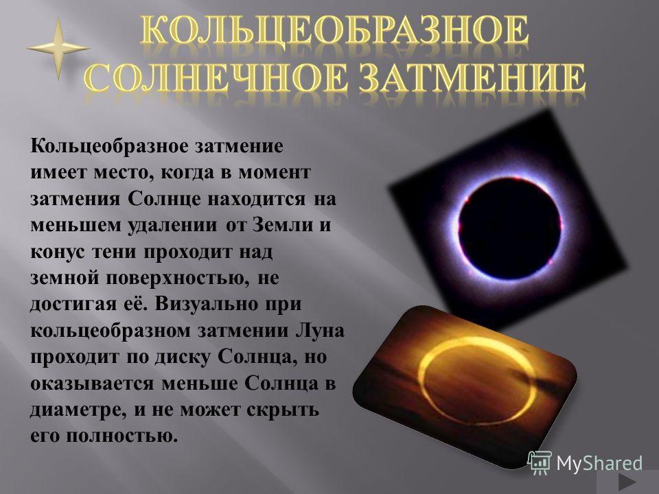 Кольцеобразное затмение имеет место, когда в момент затмения Солнце находится на меньшем удалении от Земли и конус тени проходит над земной поверхностью, не достигая её. Визуально при кольцеобразном затмении Луна проходит по диску Солнца, но оказывае