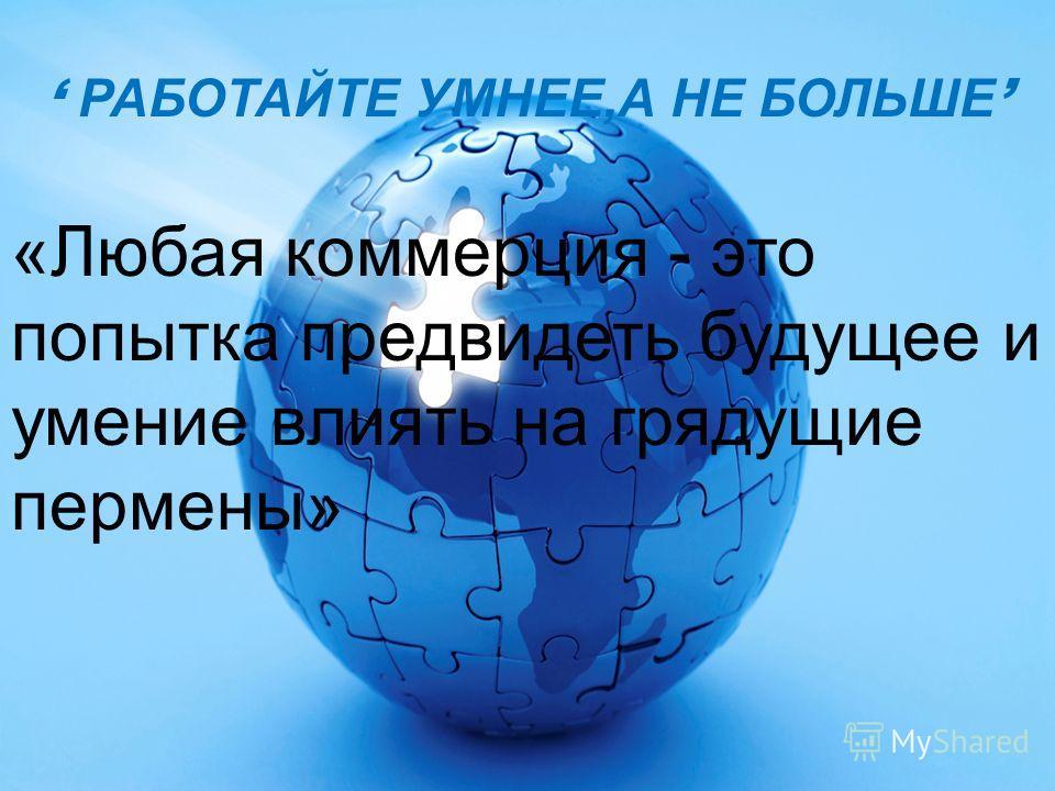 «Любая коммерция - это попытка предвидеть будущее и умение влиять на грядущие перемены» РАБОТАЙТЕ УМНЕЕ,А НЕ БОЛЬШЕ