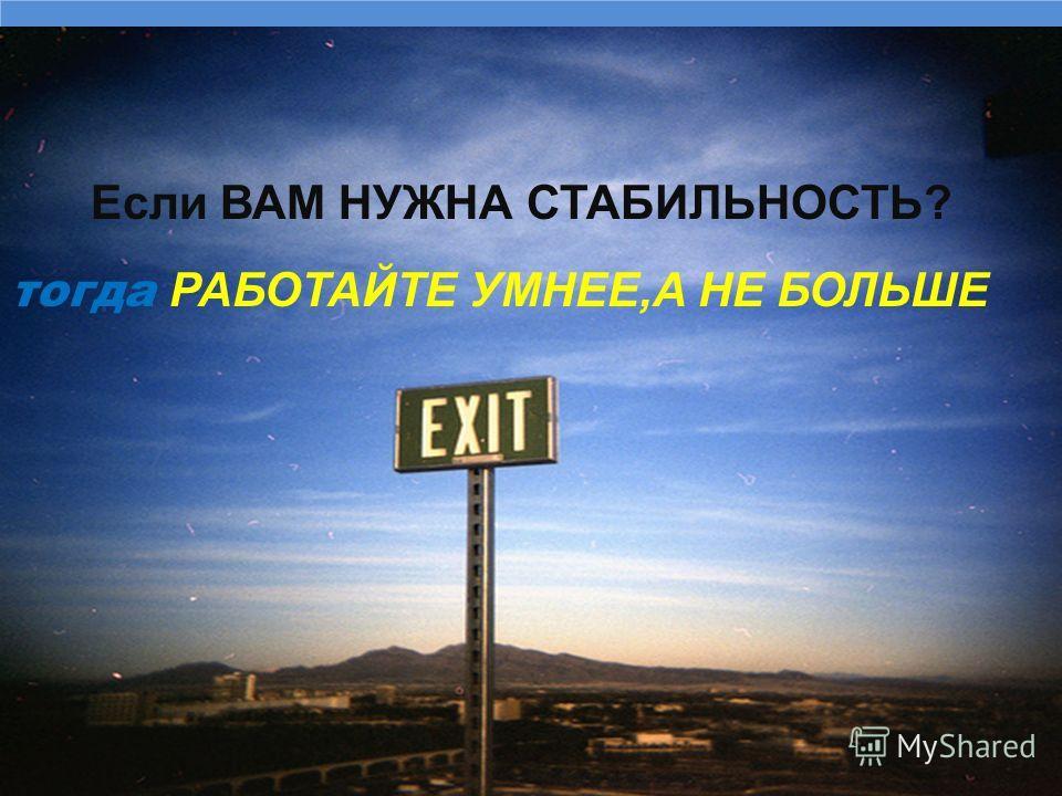 Если ВАМ НУЖНА СТАБИЛЬНОСТЬ? тогда РАБОТАЙТЕ УМНЕЕ,А НЕ БОЛЬШЕ
