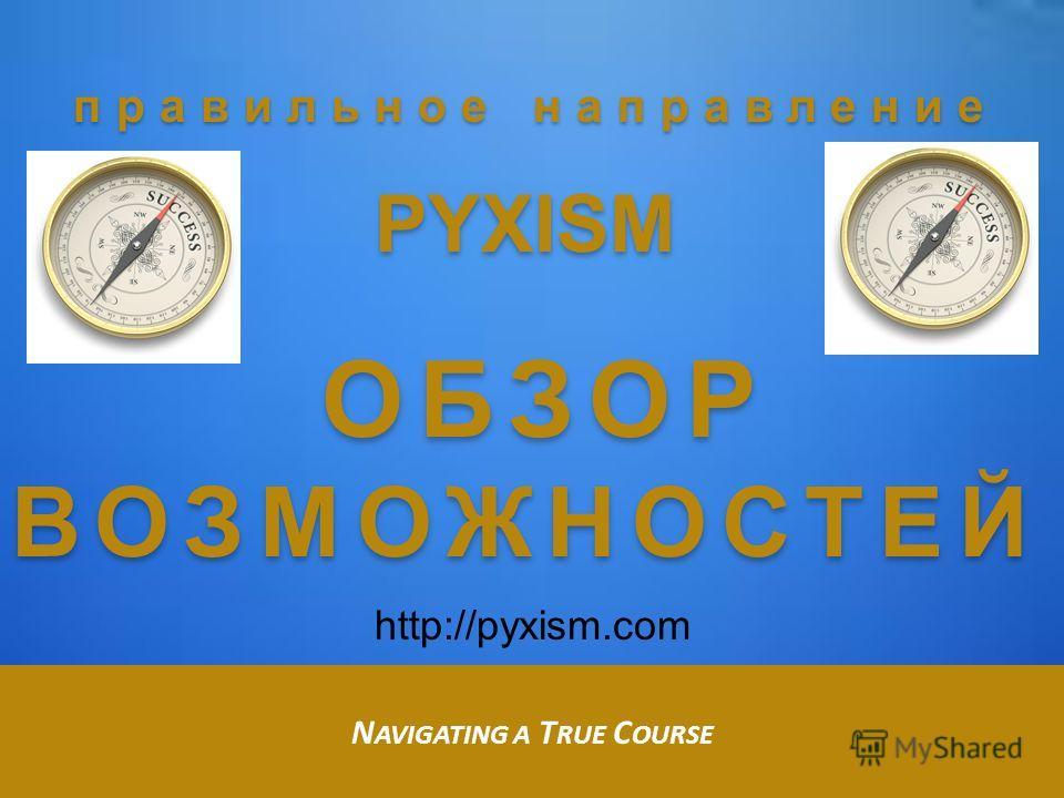 правильное направление PYXISM ОБЗОР ВОЗМОЖНОСТЕЙ ОБЗОР ВОЗМОЖНОСТЕЙ N AVIGATING A T RUE C OURSE http://pyxism.com