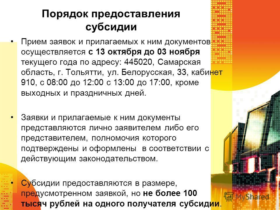 Порядок предоставления субсидии Прием заявок и прилагаемых к ним документов осуществляется с 13 октября до 03 ноября текущего года по адресу: 445020, Самарская область, г. Тольятти, ул. Белорусская, 33, кабинет 910, с 08:00 до 12:00 с 13:00 до 17:00,