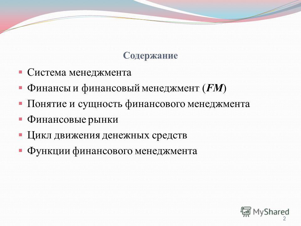 Содержание Система менеджмента Финансы и финансовый менеджмент (FM) Понятие и сущность финансового менеджмента Финансовые рынки Цикл движения денежных средств Функции финансового менеджмента 2