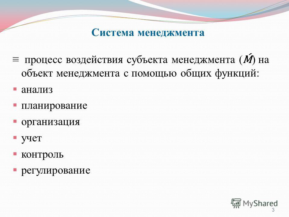Система менеджмента процесс воздействия субъекта менеджмента ( ) на объект менеджмента с помощью общих функций: анализ планирование организация учет контроль регулирование 3