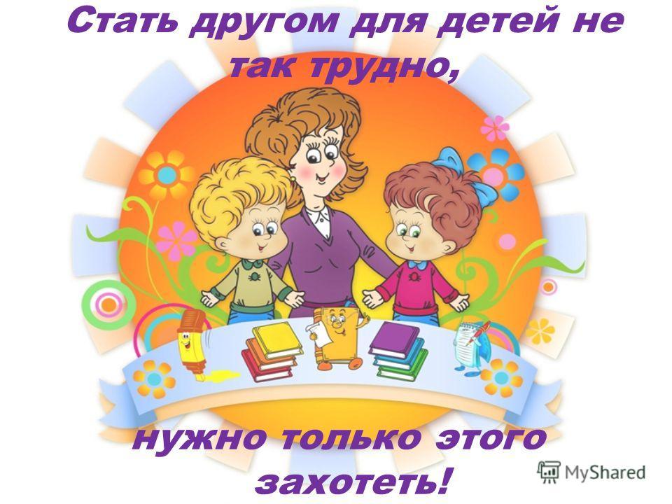 Стать другом для детей не так трудно, нужно только этого захотеть!