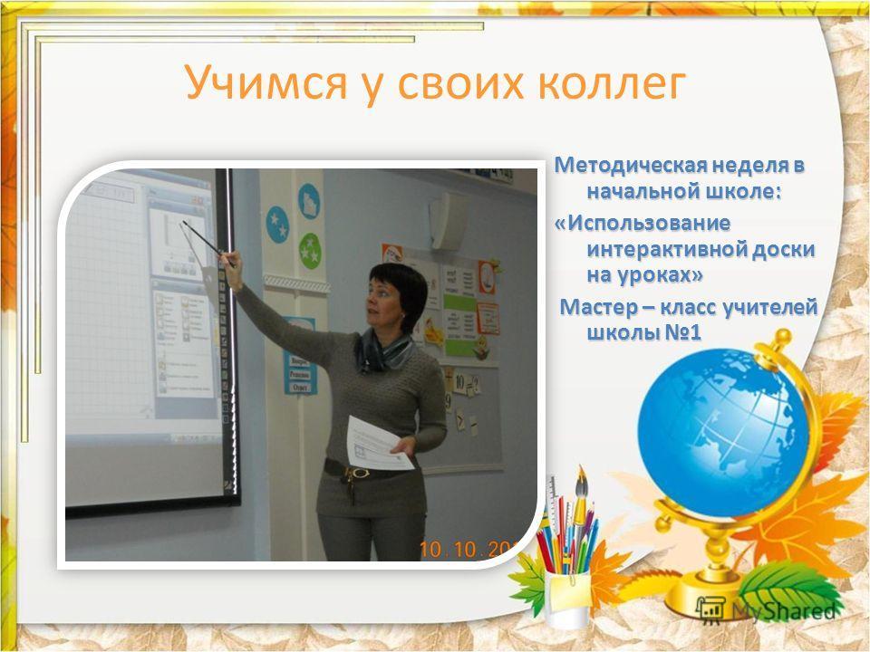 Учимся у своих коллег Методическая неделя в начальной школе: «Использование интерактивной доски на уроках» Мастер – класс учителей школы 1 Мастер – класс учителей школы 1