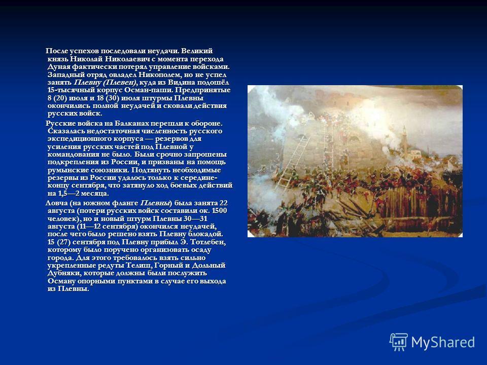 После успехов последовали неудачи. Великий князь Николай Николаевич с момента перехода Дуная фактически потерял управление войсками. Западный отряд овладел Никополем, но не успел занять Плевну (Плевен), куда из Видина подошёл 15-тысячный корпус Осман