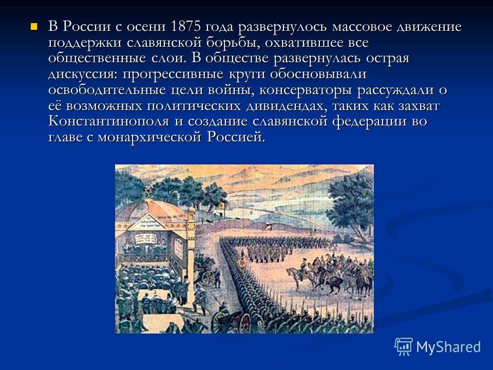 В России с осени 1875 года развернулось массовое движение поддержки славянской борьбы, охватившее все общественные слои. В обществе развернулась острая дискуссия: прогрессивные круги обосновывали освободительные цели войны, консерваторы рассуждали о