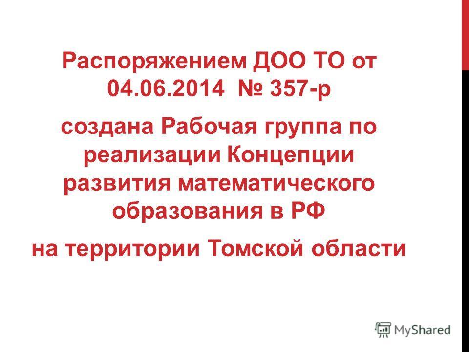 Распоряжением ДОО ТО от 04.06.2014 357-р создана Рабочая группа по реализации Концепции развития математического образования в РФ на территории Томской области