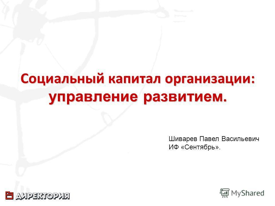 Социальный капитал организации: управление развитием. Шиварев Павел Васильевич ИФ «Сентябрь».