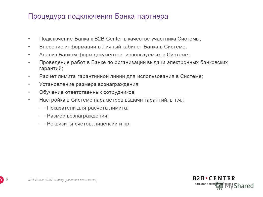 B2B-Center (ОАО «Центр развития экономики») 9 Процедура подключения Банка-партнера Подключение Банка к В2В-Center в качестве участника Системы; Внесение информации в Личный кабинет Банка в Системе; Анализ Банком форм документов, используемых в Систем