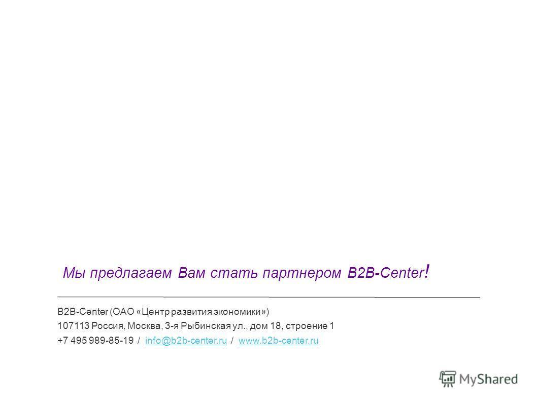 B2B-Center (ОАО «Центр развития экономики») 107113 Россия, Москва, 3-я Рыбинская ул., дом 18, строение 1 +7 495 989-85-19 / info@b2b-center.ru / www.b2b-center.ruinfo@b2b-center.ruwww.b2b-center.ru Мы предлагаем Вам стать партнером B2B-Center !