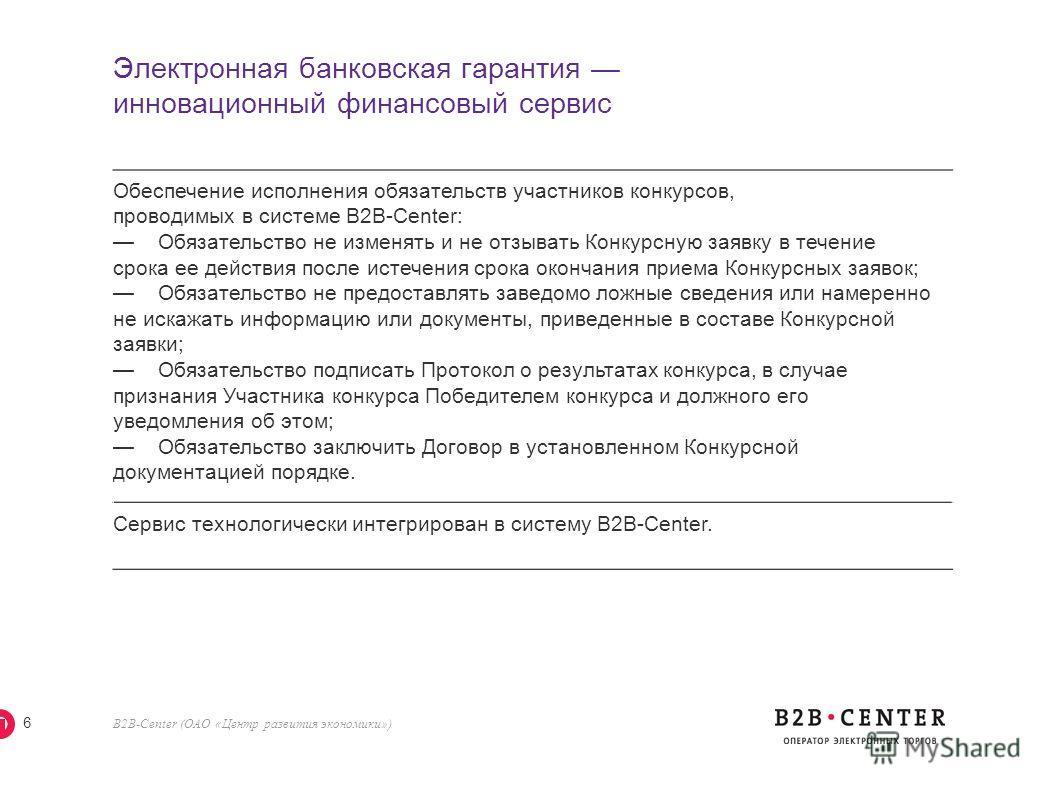 B2B-Center (ОАО «Центр развития экономики») 6 Электронная банковская гарантия инновационный финансовый сервис Обеспечение исполнения обязательств участников конкурсов, проводимых в системе B2B-Center: Обязательство не изменять и не отзывать Конкурсну