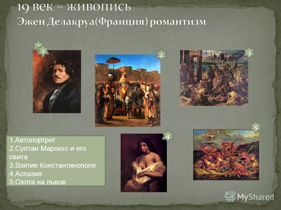 1 2 3 5 4 1. Автопортрет 2. Султан Марокко и его свита 3. Взятие Константинополя 4. Аспазия 5. Охота на львов 1