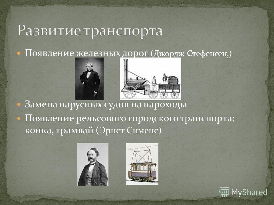 Появление железных дорог (Джордж Стефенсен,) Замена парусных судов на пароходы Появление рельсового городского транспорта: конка, трамвай ( Эрнст Сименс)