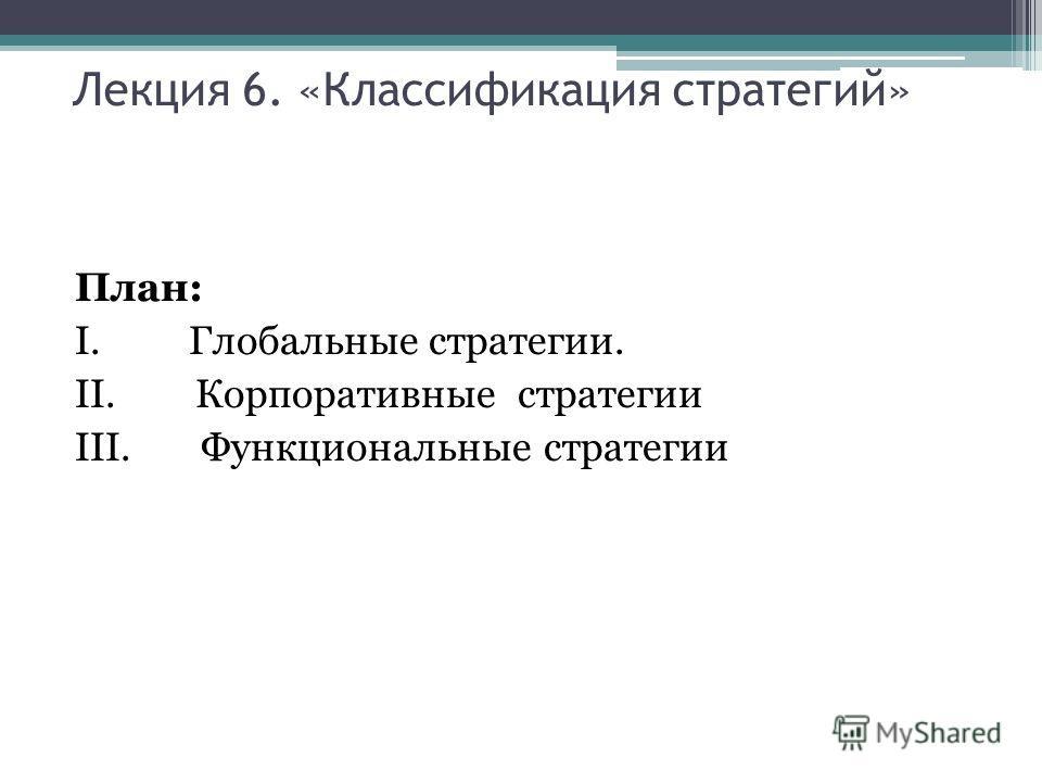 Лекция 6. «Классификация стратегий» План: I. Глобальные стратегии. II. Корпоративные стратегии III. Функциональные стратегии