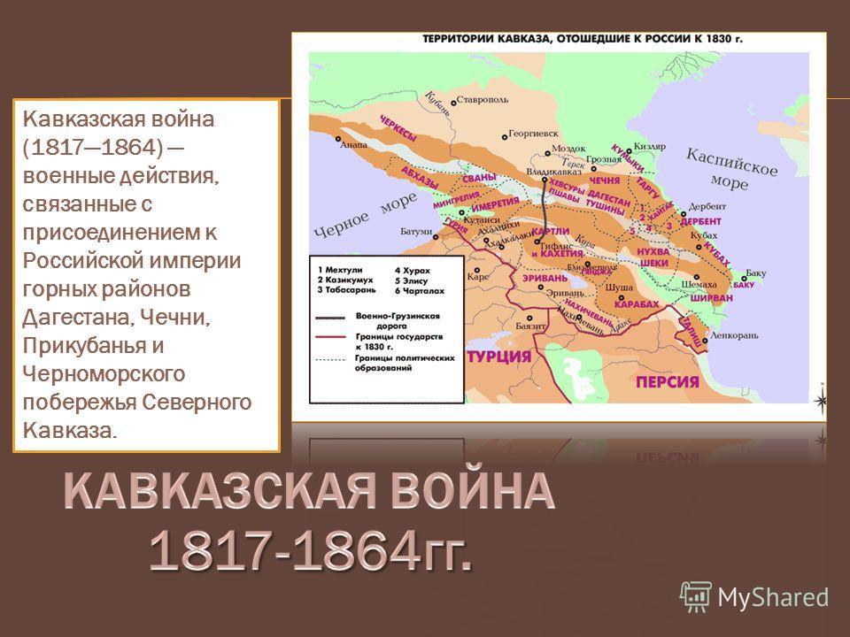 Кавказская война (18171864) военные действия, связанные с присоединением к Российской империи горных районов Дагестана, Чечни, Прикубанья и Черноморского побережья Северного Кавказа.