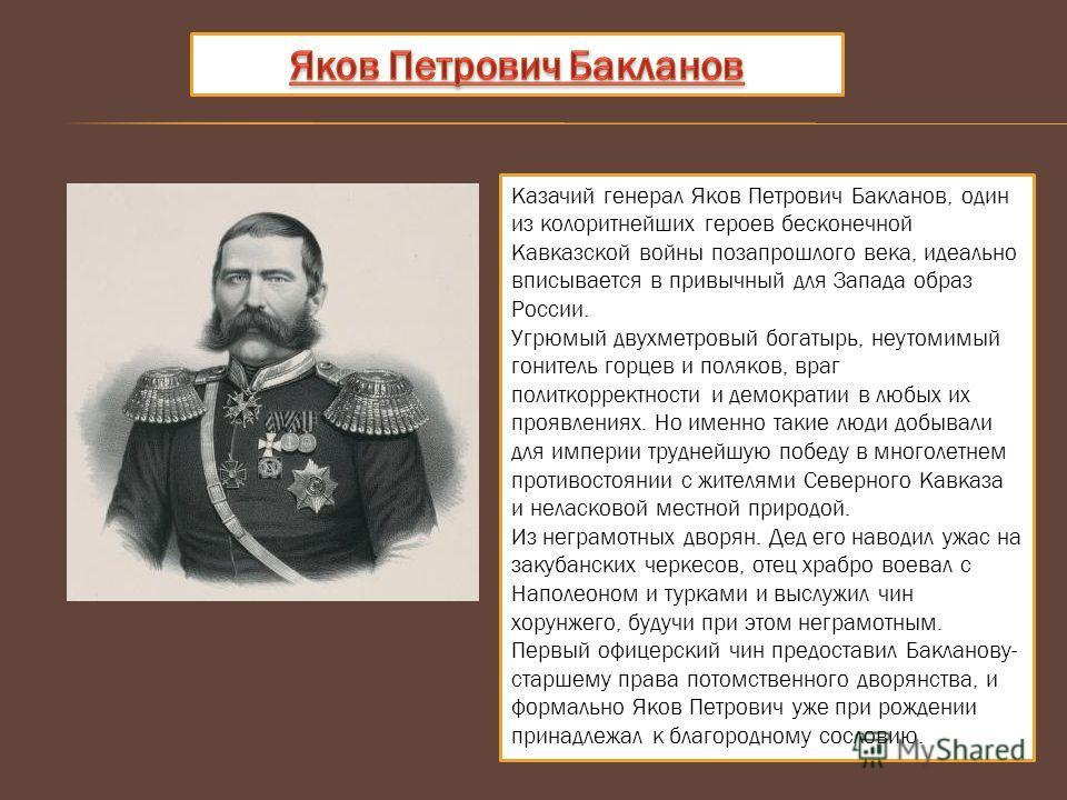 Казачий генерал Яков Петрович Бакланов, один из колоритнейших героев бесконечной Кавказской войны позапрошлого века, идеально вписывается в привычный для Запада образ России. Угрюмый двухметровый богатырь, неутомимый гонитель горцев и поляков, враг п
