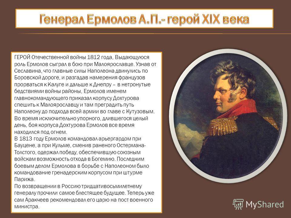 ГЕРОЙ Отечественной войны 1812 года, Выдающуюся роль Ермолов сыграл в бою при Малоярославце. Узнав от Сеславина, что главные силы Наполеона двинулись по Боровской дороге, и разгадав намерения французов прорваться к Калуге и дальше к Днепру – в нетрон