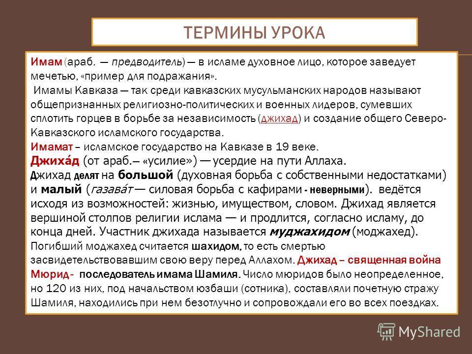ТЕРМИНЫ УРОКА Имам (араб. предводитель) в исламе духовное лицо, которое заведует мечетью, «пример для подражания». Имамы Кавказа так среди кавказских мусульманских народов называют общепризнанных религиозно-политических и военных лидеров, сумевших сп