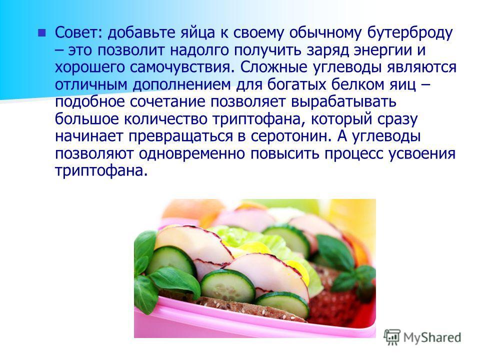 Совет: добавьте яйца к своему обычному бутерброду – это позволит надолго получить заряд энергии и хорошего самочувствия. Сложные углеводы являются отличным дополнением для богатых белком яиц – подобное сочетание позволяет вырабатывать большое количес
