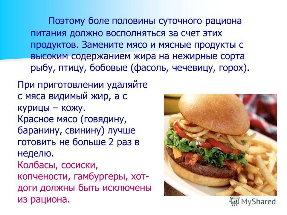 Поэтому боле половины суточного рациона питания должно восполняться за счет этих продуктов. Замените мясо и мясные продукты с высоким содержанием жира на нежирные сорта рыбу, птицу, бобовые (фасоль, чечевицу, горох). При приготовлении удаляйте с мяса