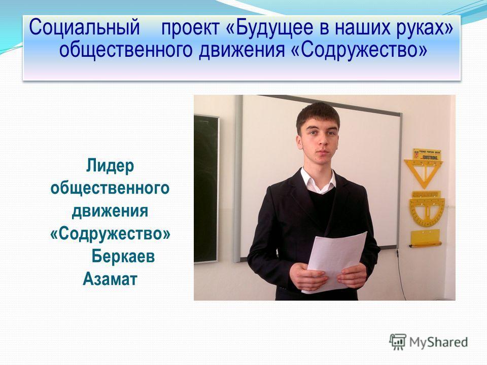 Лидер общественного движения «Содружество» Беркаев Азамат Социальный проект «Будущее в наших руках» общественного движения «Содружество»