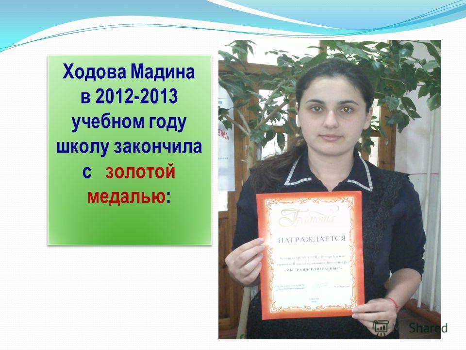 Ходова Мадина в 2012-2013 учебном году школу закончила с золотой медалью: Ходова Мадина в 2012-2013 учебном году школу закончила с золотой медалью:
