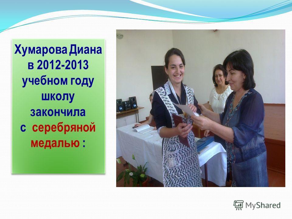 Хумарова Диана в 2012-2013 учебном году школу закончила с серебряной медалью : Хумарова Диана в 2012-2013 учебном году школу закончила с серебряной медалью :
