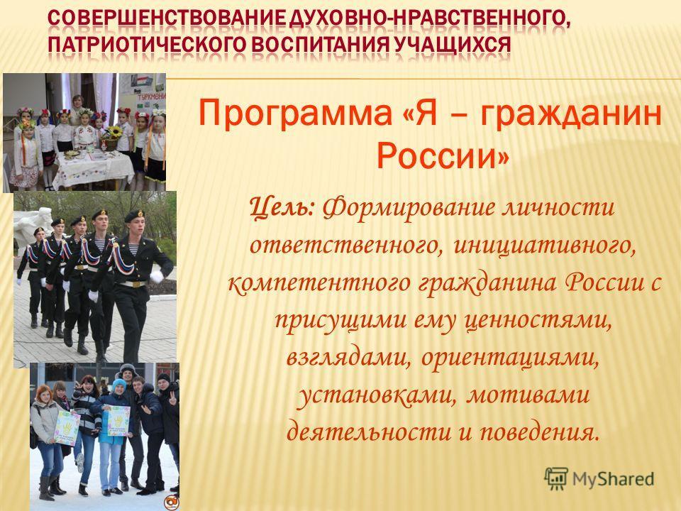 Программа «Я – гражданин России» Цель: Формирование личности ответственного, инициативного, компетентного гражданина России с присущими ему ценностями, взглядами, ориентациями, установками, мотивами деятельности и поведения.