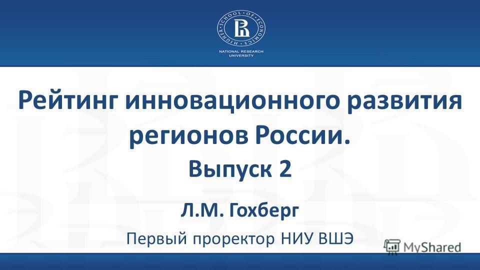Рейтинг инновационного развития регионов России. Выпуск 2 Л.М. Гохберг Первый проректор НИУ ВШЭ
