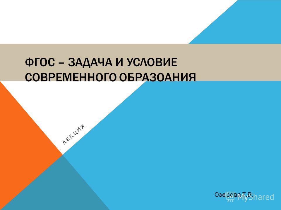 ФГОС – ЗАДАЧА И УСЛОВИЕ СОВРЕМЕННОГО ОБРАЗОАНИЯ ЛЕКЦИЯ Озерова Т.В.