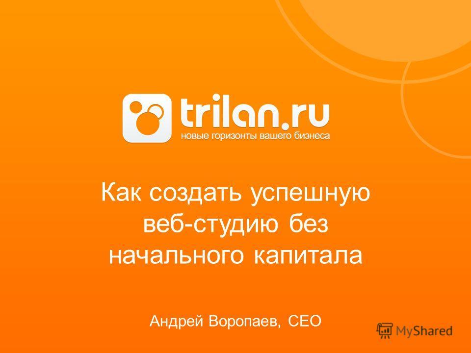 Как создать успешную веб-студию без начального капитала Андрей Воропаев, CEO