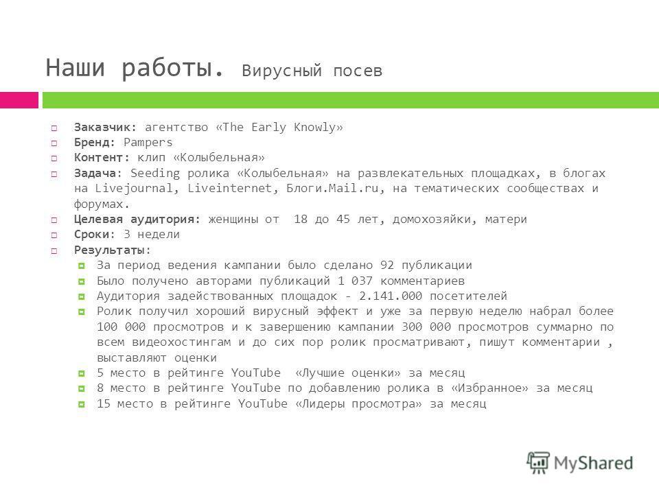 Наши работы. Вирусный посев Заказчик: агентство «The Early Knowly» Бренд: Pampers Контент: клип «Колыбельная» Задача: Seeding ролика «Колыбельная» на развлекательных площадках, в блогах на Livejournal, Liveinternet, Блоги.Mail.ru, на тематических соо