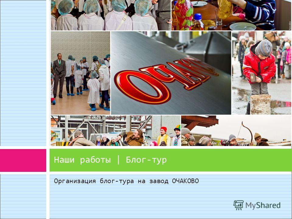 Организация блог-тура на завод ОЧАКОВО Наши работы | Блог-тур